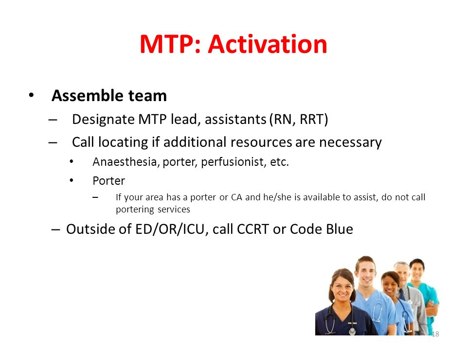MTP: Activation Assemble team – Designate MTP lead, assistants (RN, RRT) – Call locating if additional resources are necessary Anaesthesia, porter, pe