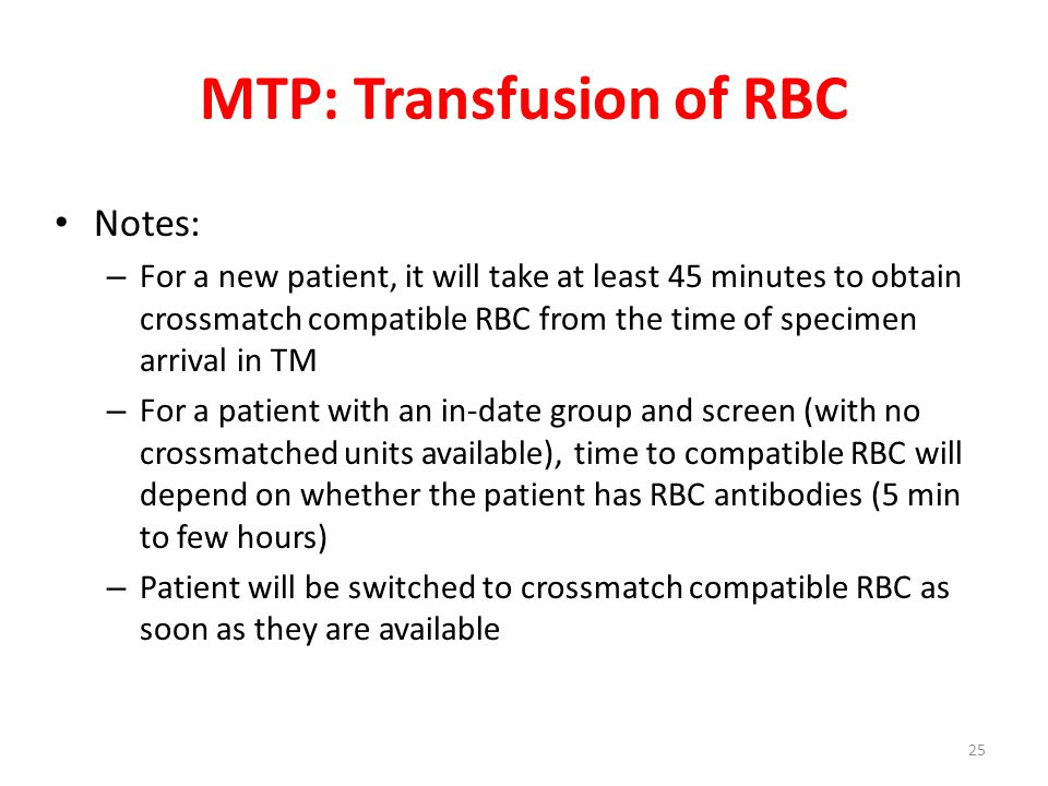 MTP: Transfusion of RBC Notes: – For a new patient, it will take at least 45 minutes to obtain crossmatch compatible RBC from the time of specimen arr