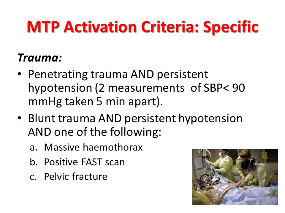 MTP Activation Criteria: Specific Trauma: Penetrating trauma AND persistent hypotension (2 measurements of SBP< 90 mmHg taken 5 min apart). Blunt trau
