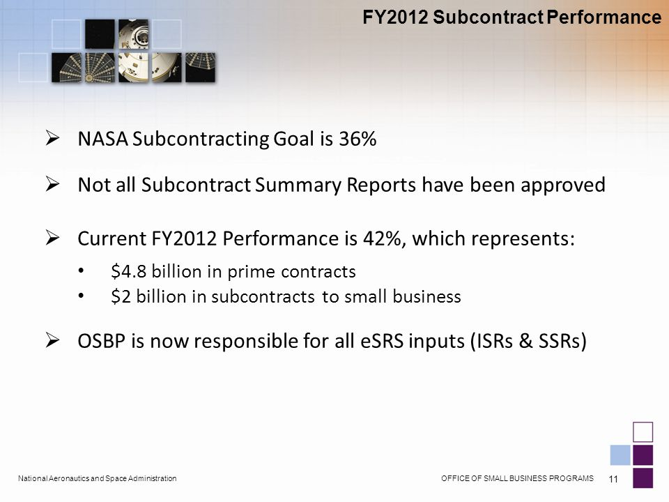 OFFICE OF SMALL BUSINESS PROGRAMSNational Aeronautics and Space Administration 11 FY2012 Subcontract Performance  NASA Subcontracting Goal is 36%  Not all Subcontract Summary Reports have been approved  Current FY2012 Performance is 42%, which represents: $4.8 billion in prime contracts $2 billion in subcontracts to small business  OSBP is now responsible for all eSRS inputs (ISRs & SSRs)