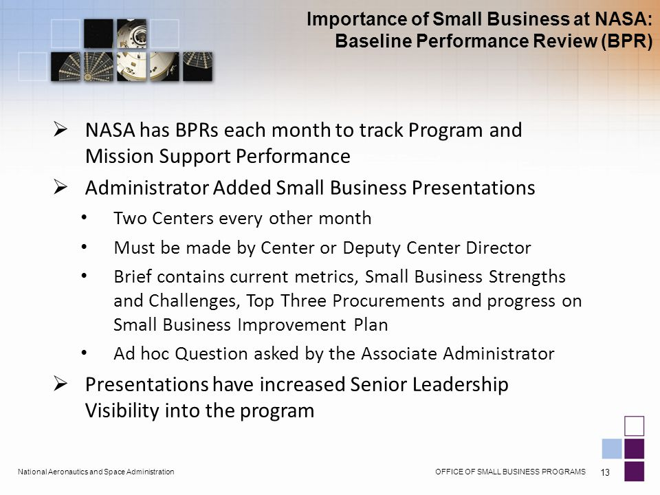 OFFICE OF SMALL BUSINESS PROGRAMSNational Aeronautics and Space Administration 13  NASA has BPRs each month to track Program and Mission Support Performance  Administrator Added Small Business Presentations Two Centers every other month Must be made by Center or Deputy Center Director Brief contains current metrics, Small Business Strengths and Challenges, Top Three Procurements and progress on Small Business Improvement Plan Ad hoc Question asked by the Associate Administrator  Presentations have increased Senior Leadership Visibility into the program Importance of Small Business at NASA: Baseline Performance Review (BPR)