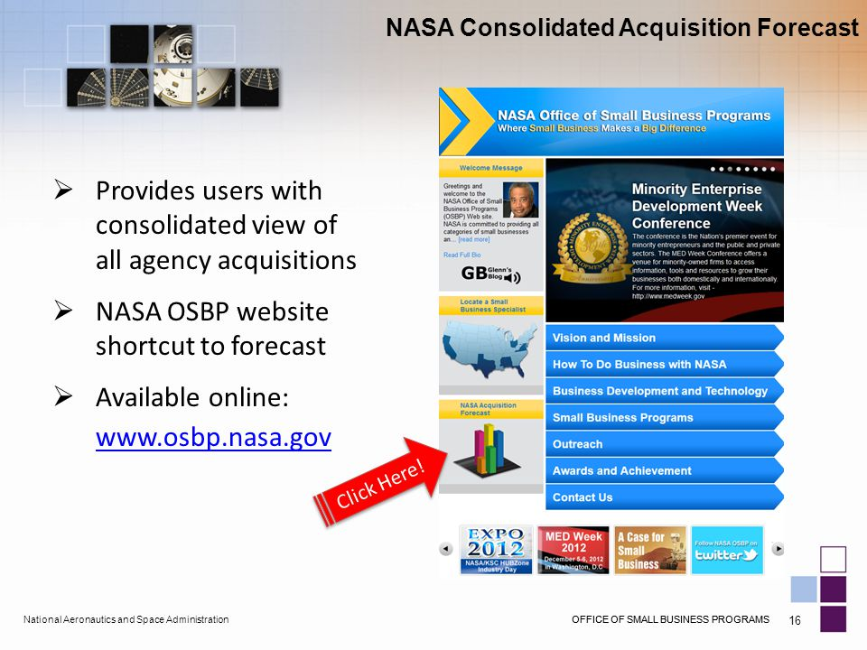 OFFICE OF SMALL BUSINESS PROGRAMSNational Aeronautics and Space AdministrationOFFICE OF SMALL BUSINESS PROGRAMS 16 NASA Consolidated Acquisition Forecast  Provides users with consolidated view of all agency acquisitions  NASA OSBP website shortcut to forecast  Available online: www.osbp.nasa.gov Click Here!
