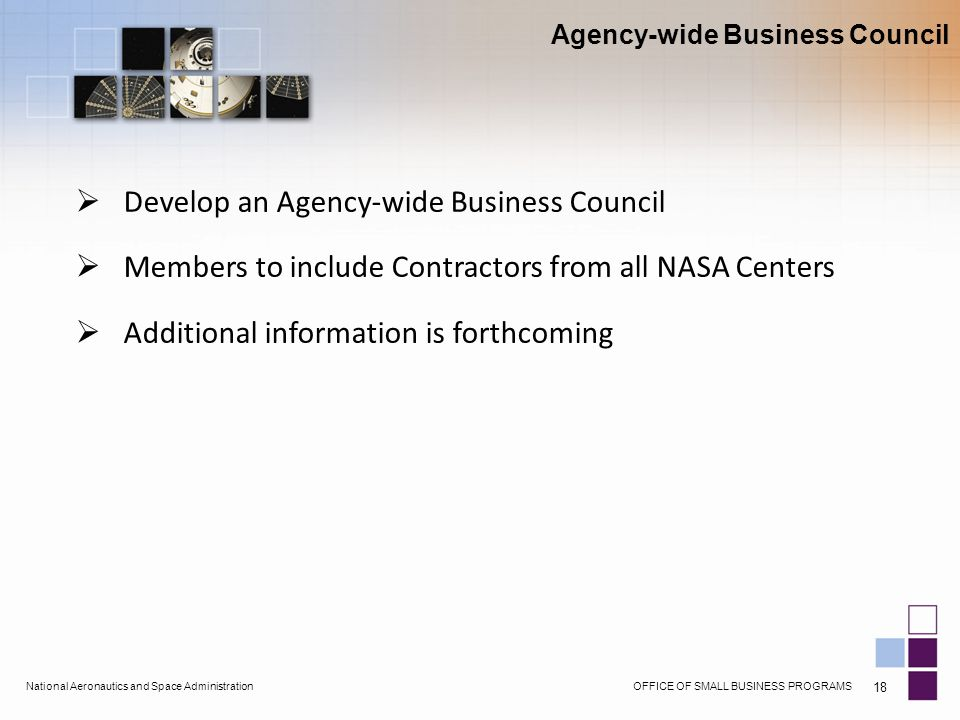 OFFICE OF SMALL BUSINESS PROGRAMSNational Aeronautics and Space Administration 18  Develop an Agency-wide Business Council  Members to include Contractors from all NASA Centers  Additional information is forthcoming Agency-wide Business Council