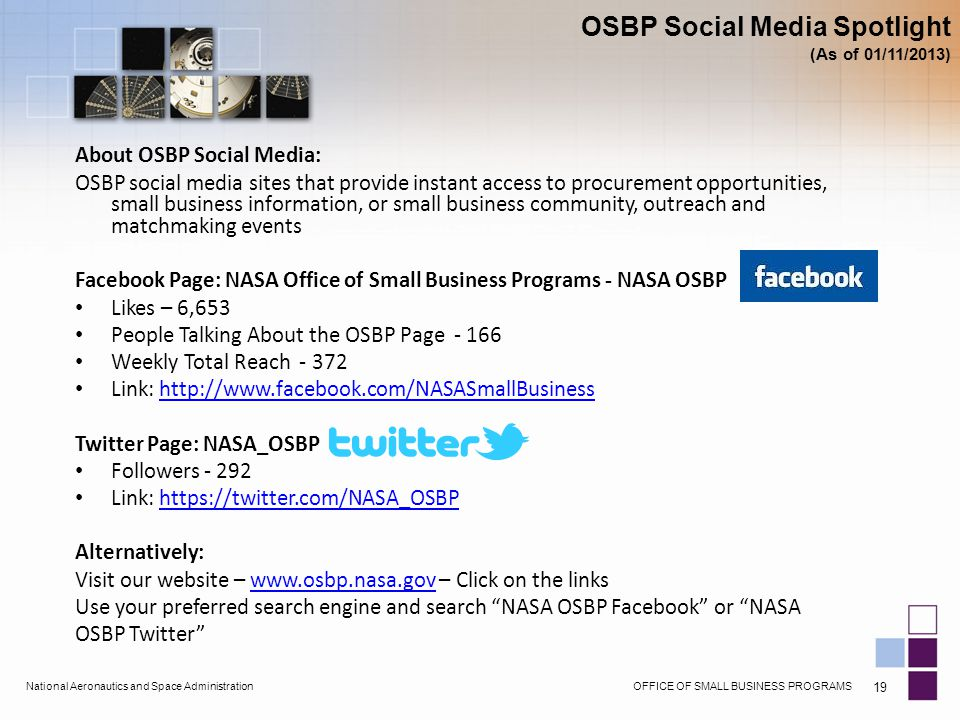 OFFICE OF SMALL BUSINESS PROGRAMSNational Aeronautics and Space Administration 19 About OSBP Social Media: OSBP social media sites that provide instant access to procurement opportunities, small business information, or small business community, outreach and matchmaking events Facebook Page: NASA Office of Small Business Programs - NASA OSBP Likes – 6,653 People Talking About the OSBP Page - 166 Weekly Total Reach - 372 Link: http://www.facebook.com/NASASmallBusinesshttp://www.facebook.com/NASASmallBusiness Twitter Page: NASA_OSBP Followers - 292 Link: https://twitter.com/NASA_OSBPhttps://twitter.com/NASA_OSBP Alternatively: Visit our website – www.osbp.nasa.gov – Click on the linkswww.osbp.nasa.gov Use your preferred search engine and search NASA OSBP Facebook or NASA OSBP Twitter OSBP Social Media Spotlight (As of 01/11/2013)