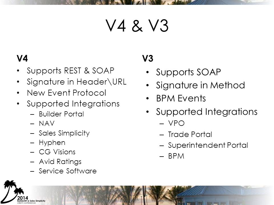 V4 & V3 V4 Supports REST & SOAP Signature in Header\URL New Event Protocol Supported Integrations – Builder Portal – NAV – Sales Simplicity – Hyphen – CG Visions – Avid Ratings – Service Software V3 Supports SOAP Signature in Method BPM Events Supported Integrations – VPO – Trade Portal – Superintendent Portal – BPM