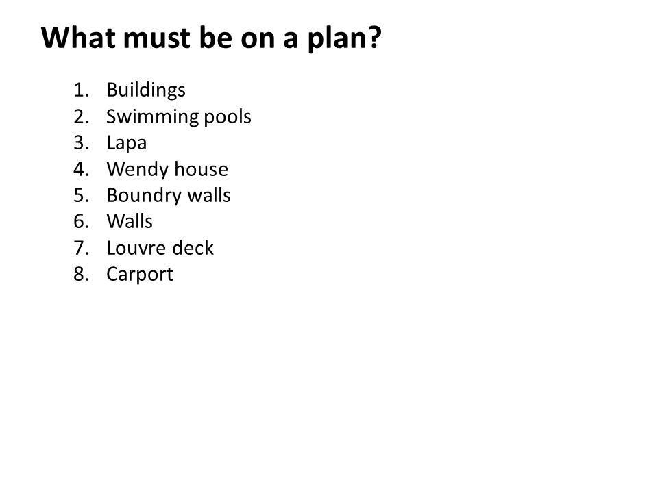 What must be on a plan? 1.Buildings 2.Swimming pools 3.Lapa 4.Wendy house 5.Boundry walls 6.Walls 7.Louvre deck 8.Carport