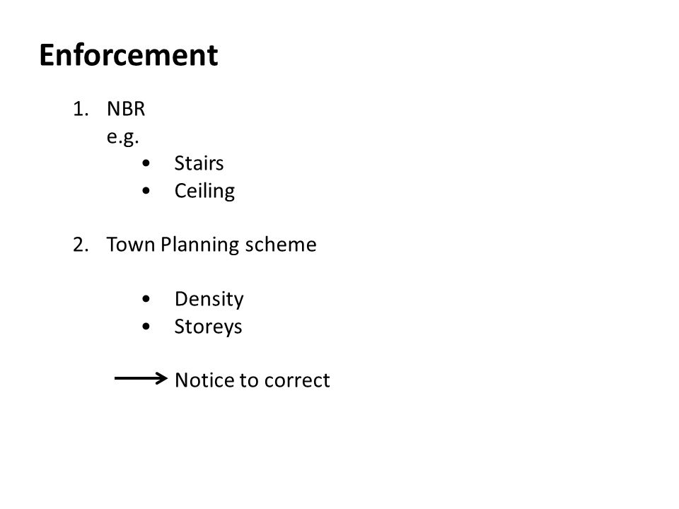 Enforcement 1.NBR e.g. Stairs Ceiling 2.Town Planning scheme Density Storeys Notice to correct