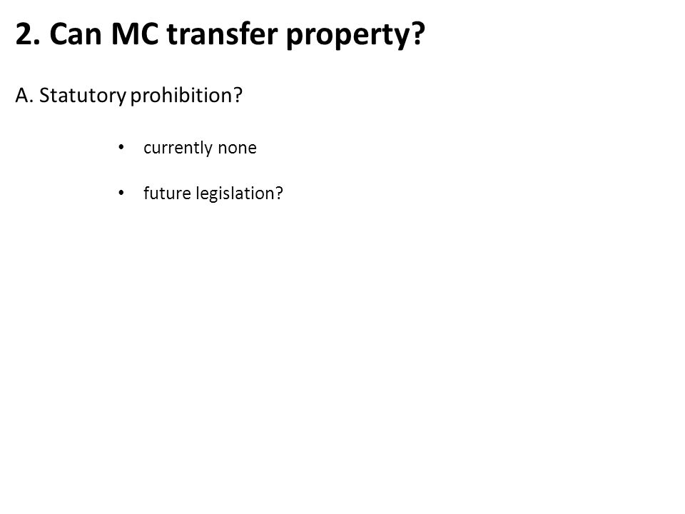 2. Can MC transfer property? A. Statutory prohibition? currently none future legislation?