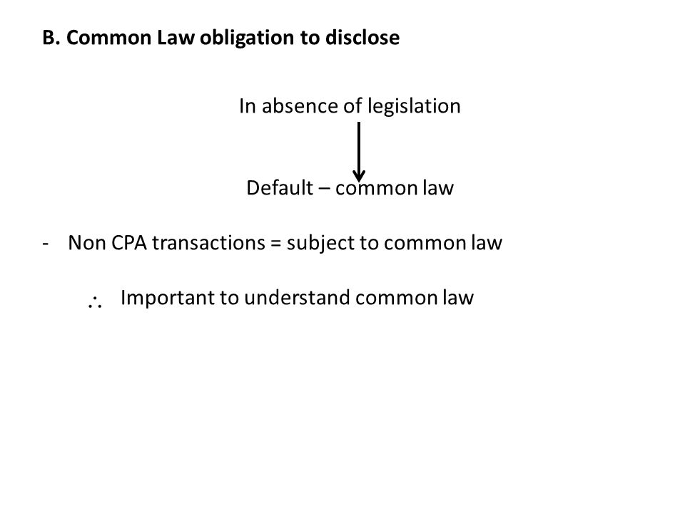 B. Common Law obligation to disclose In absence of legislation Default – common law -Non CPA transactions = subject to common law Important to underst
