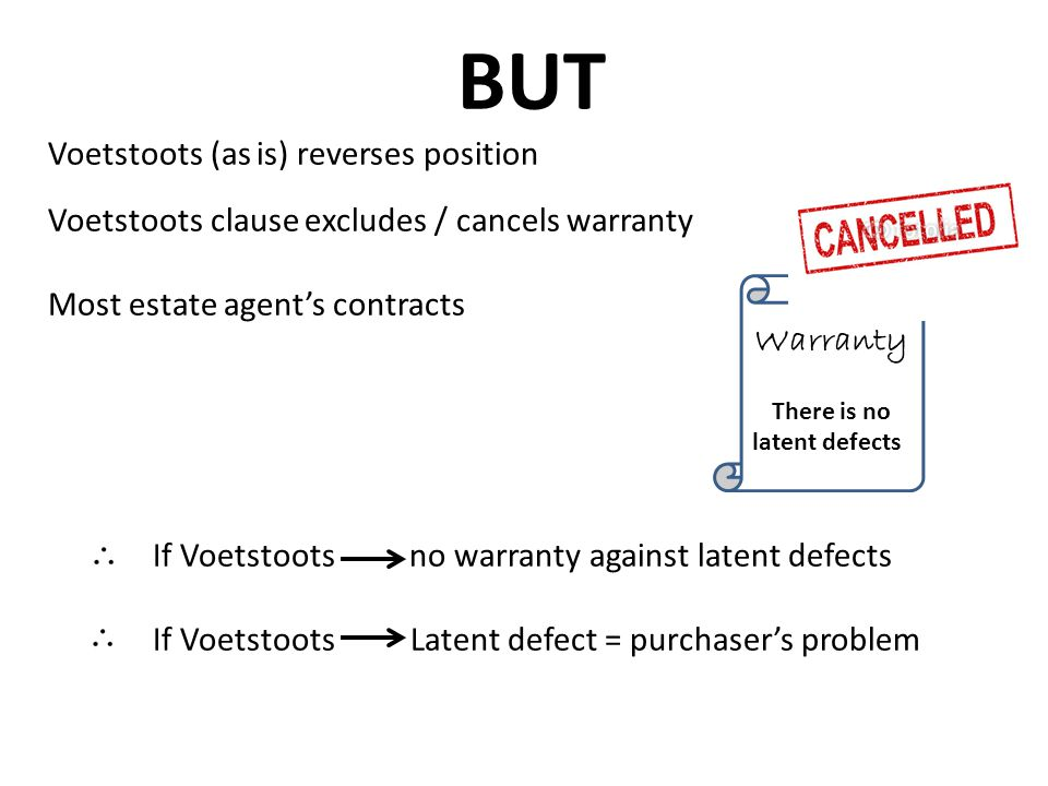BUT Voetstoots (as is) reverses position Voetstoots clause excludes / cancels warranty Most estate agent's contracts If Voetstoots no warranty against