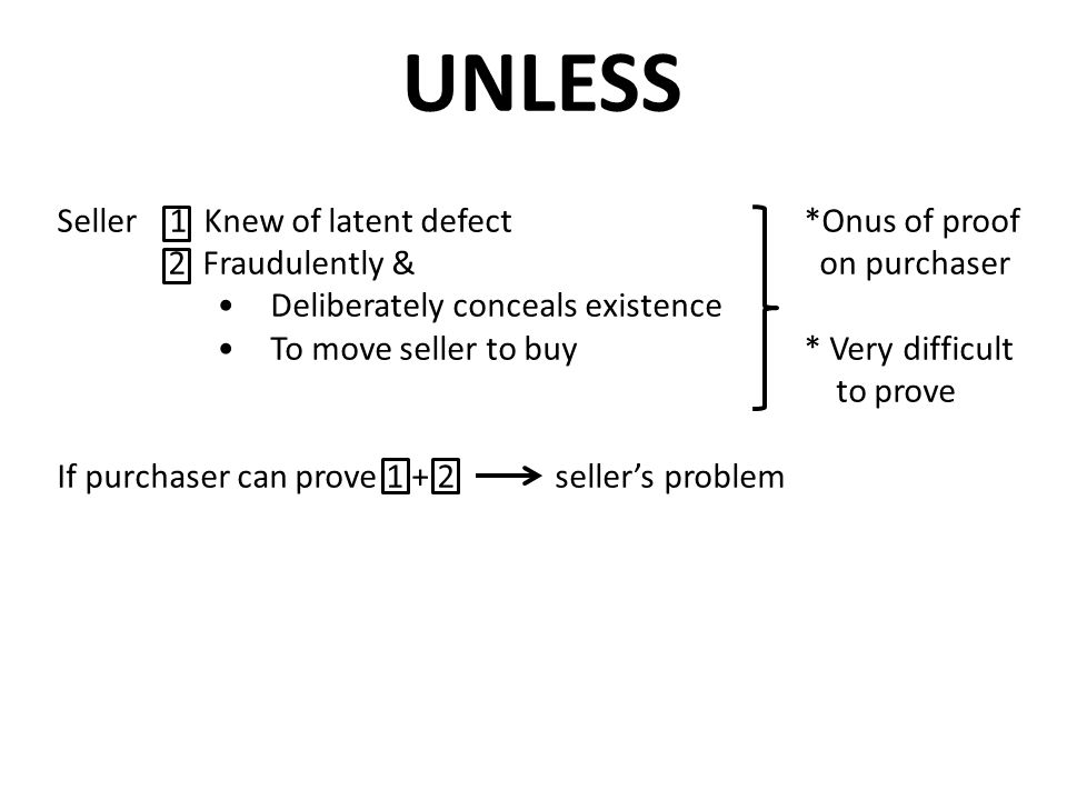 UNLESS Seller 1 Knew of latent defect*Onus of proof 2 Fraudulently & on purchaser Deliberately conceals existence To move seller to buy* Very difficul