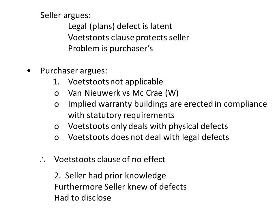 Seller argues: Legal (plans) defect is latent Voetstoots clause protects seller Problem is purchaser's Purchaser argues: 1. Voetstoots not applicable