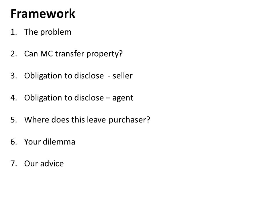 Framework 1.The problem 2.Can MC transfer property? 3.Obligation to disclose - seller 4.Obligation to disclose – agent 5.Where does this leave purchas