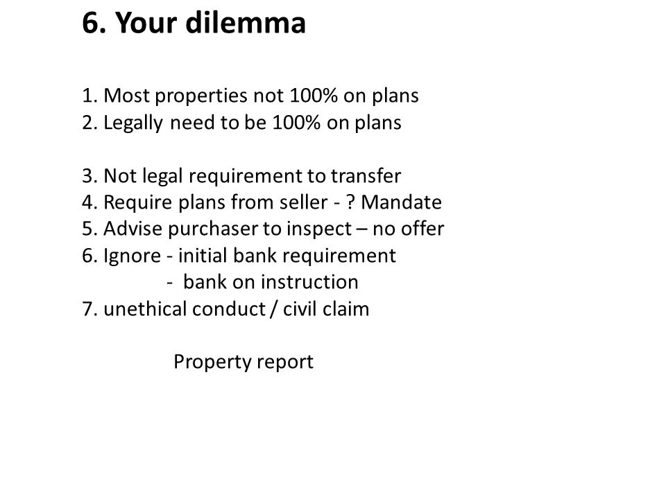 6. Your dilemma 1. Most properties not 100% on plans 2. Legally need to be 100% on plans 3. Not legal requirement to transfer 4. Require plans from se