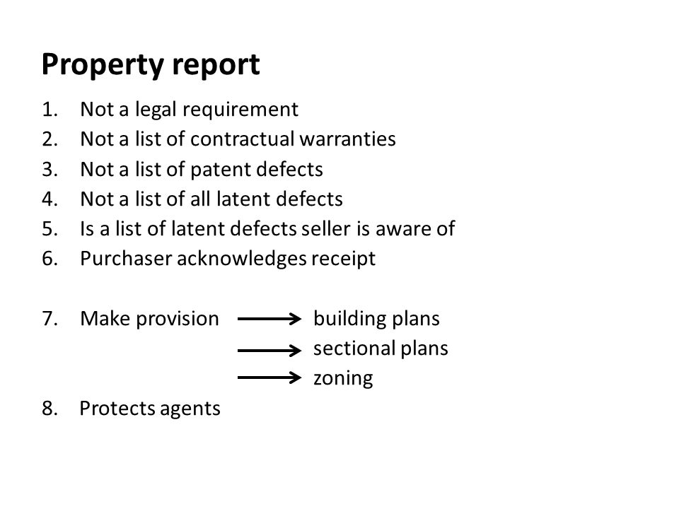 Property report 1.Not a legal requirement 2.Not a list of contractual warranties 3.Not a list of patent defects 4.Not a list of all latent defects 5.I