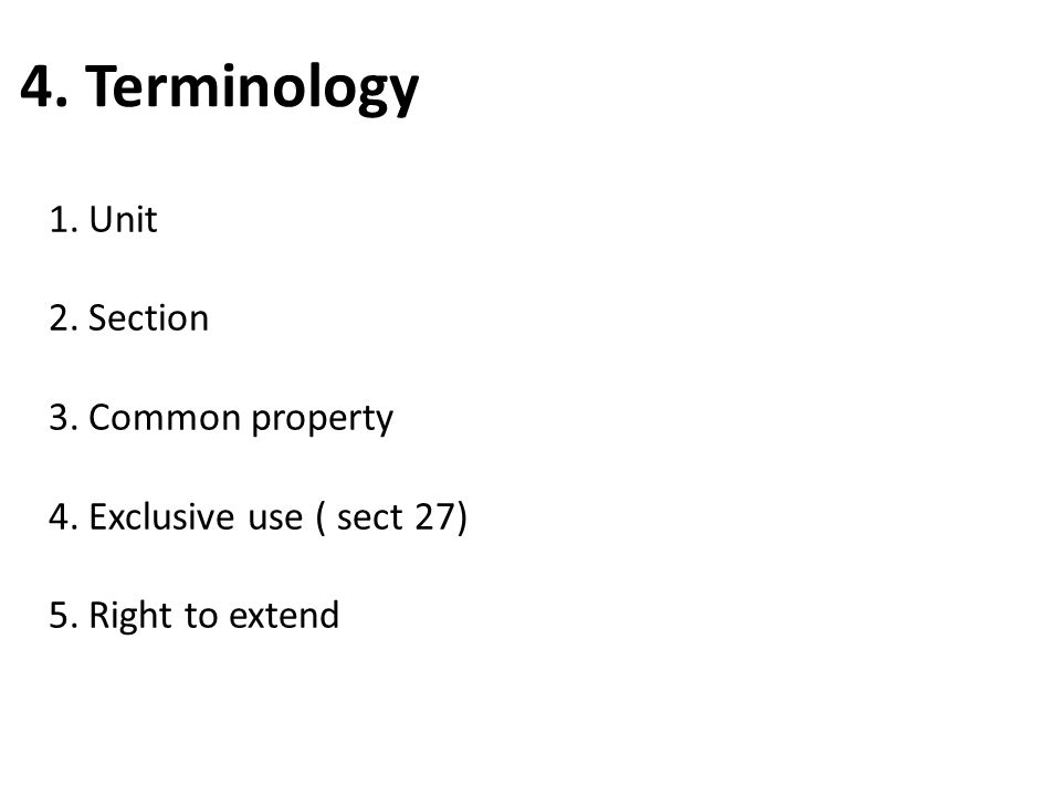 4. Terminology 1.Unit 2.Section 3.Common property 4.Exclusive use ( sect 27) 5.Right to extend