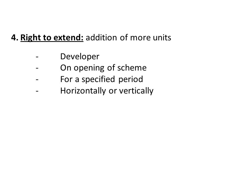 4.Right to extend: addition of more units -Developer -On opening of scheme -For a specified period -Horizontally or vertically