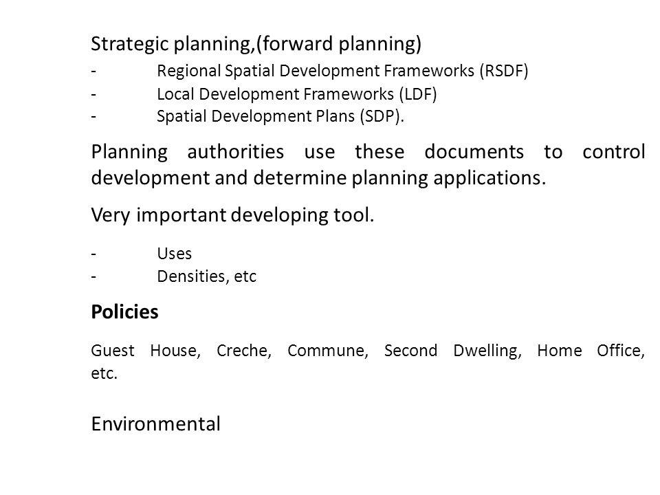 Strategic planning,(forward planning) -Regional Spatial Development Frameworks (RSDF) -Local Development Frameworks (LDF) -Spatial Development Plans (