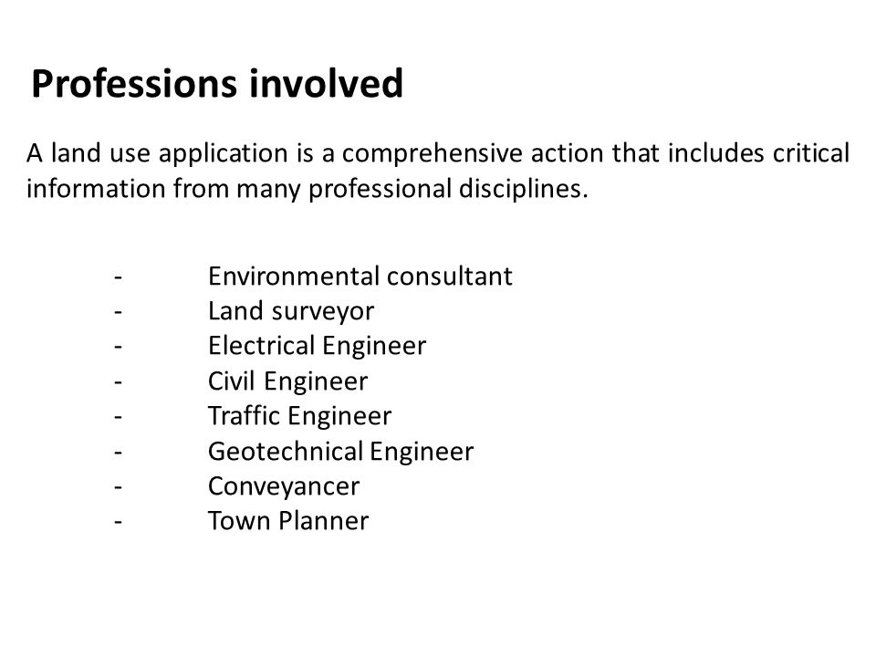Professions involved A land use application is a comprehensive action that includes critical information from many professional disciplines. - Environ