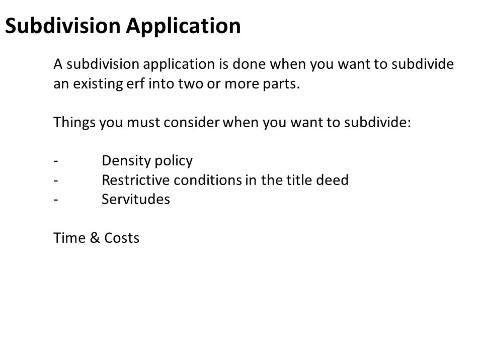 Subdivision Application A subdivision application is done when you want to subdivide an existing erf into two or more parts. Things you must consider