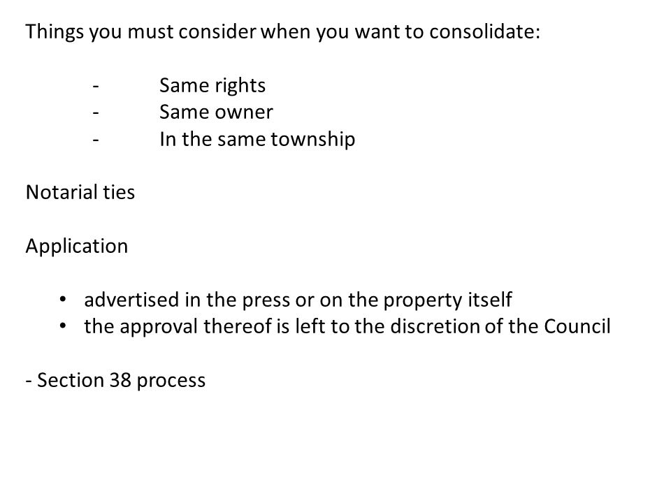 Things you must consider when you want to consolidate: -Same rights -Same owner -In the same township Notarial ties Application advertised in the pres