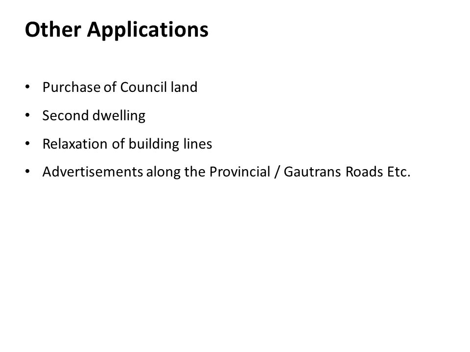 Other Applications Purchase of Council land Second dwelling Relaxation of building lines Advertisements along the Provincial / Gautrans Roads Etc.