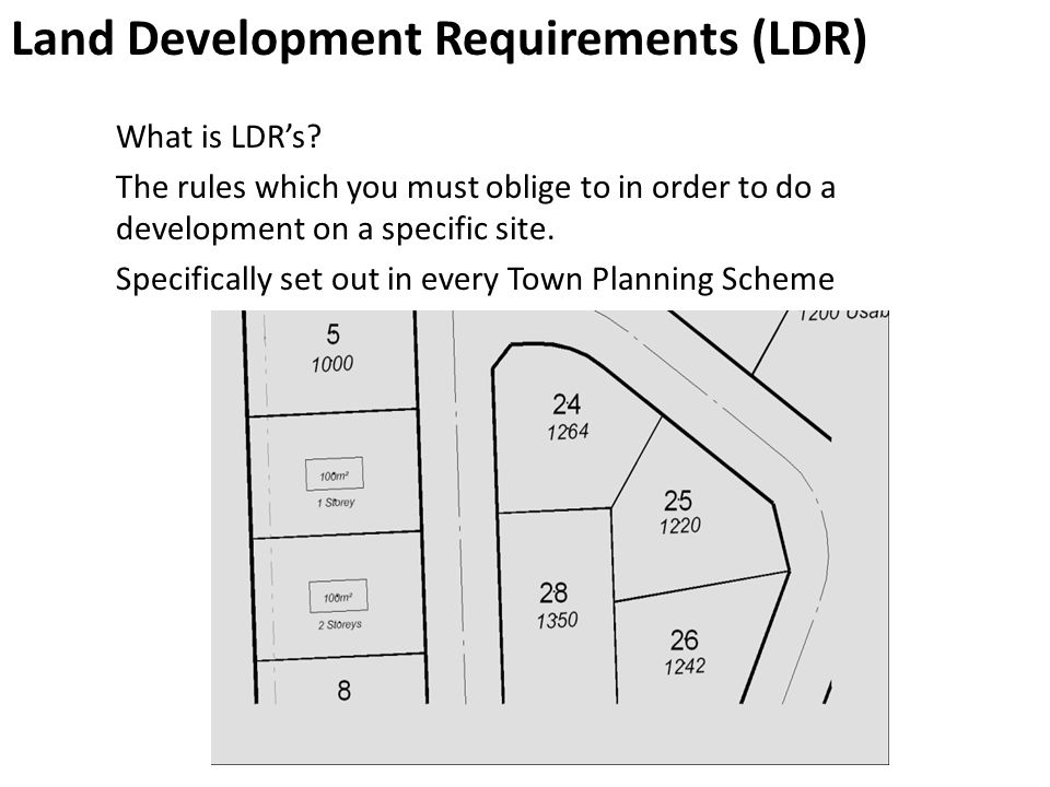 Land Development Requirements (LDR) What is LDR's? The rules which you must oblige to in order to do a development on a specific site. Specifically se