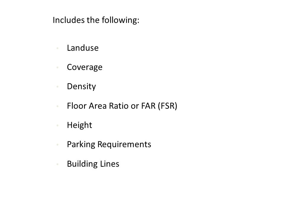 Includes the following: Landuse Coverage Density Floor Area Ratio or FAR (FSR) Height Parking Requirements Building Lines