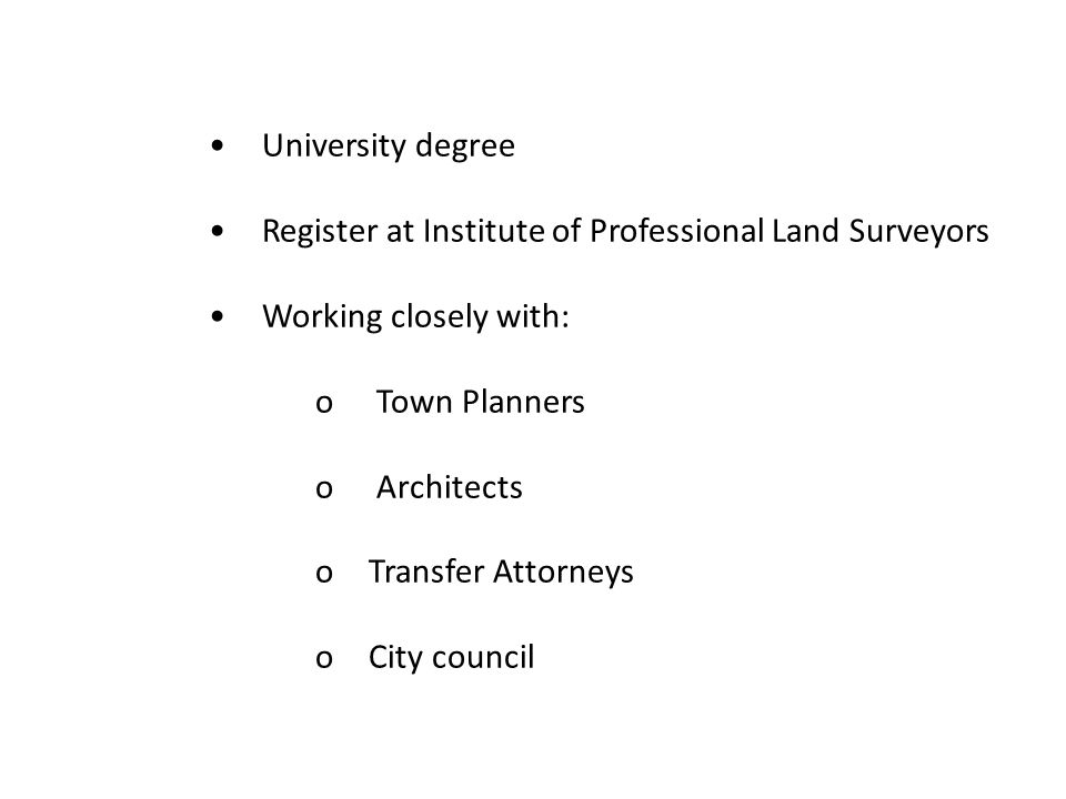 University degree Register at Institute of Professional Land Surveyors Working closely with: o Town Planners o Architects oTransfer Attorneys oCity co