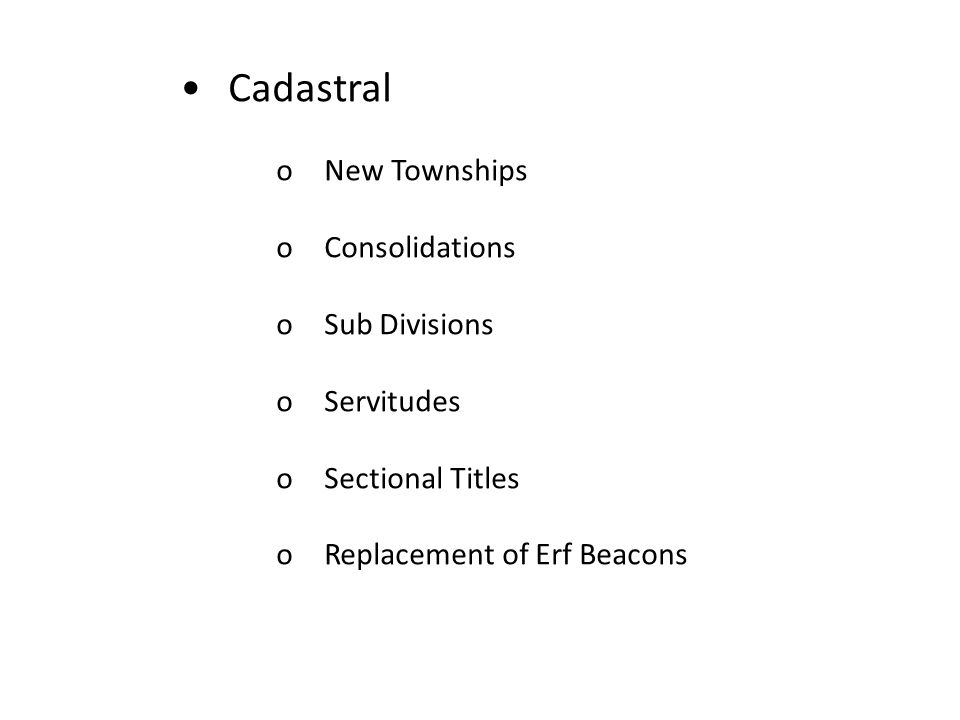Cadastral oNew Townships oConsolidations oSub Divisions oServitudes oSectional Titles oReplacement of Erf Beacons
