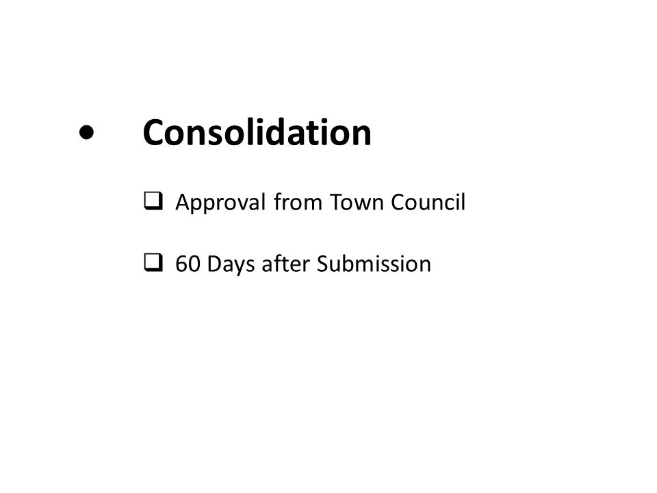 Consolidation  Approval from Town Council  60 Days after Submission