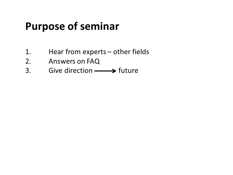 Purpose of seminar 1.Hear from experts – other fields 2.Answers on FAQ 3.Give directionfuture