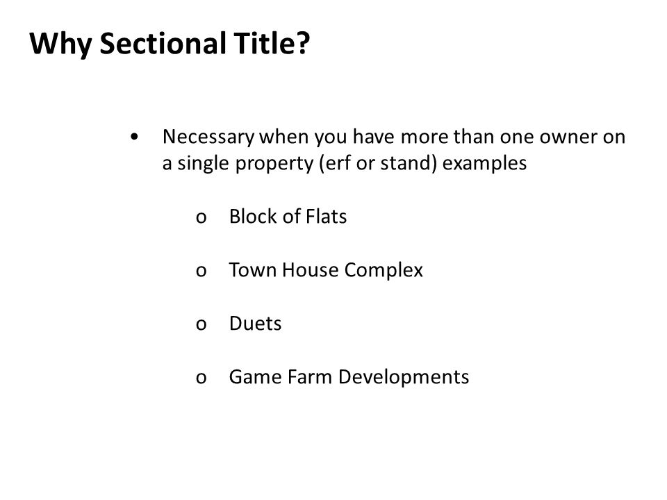 Why Sectional Title? Necessary when you have more than one owner on a single property (erf or stand) examples oBlock of Flats oTown House Complex oDue