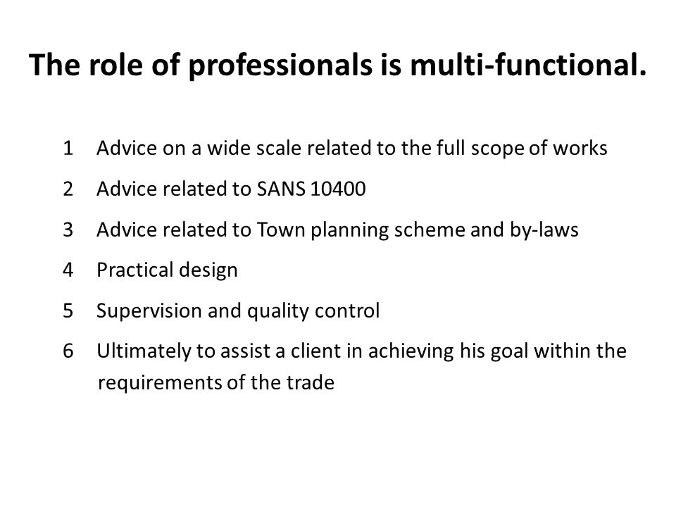 The role of professionals is multi-functional. 1Advice on a wide scale related to the full scope of works 2Advice related to SANS 10400 3Advice relate