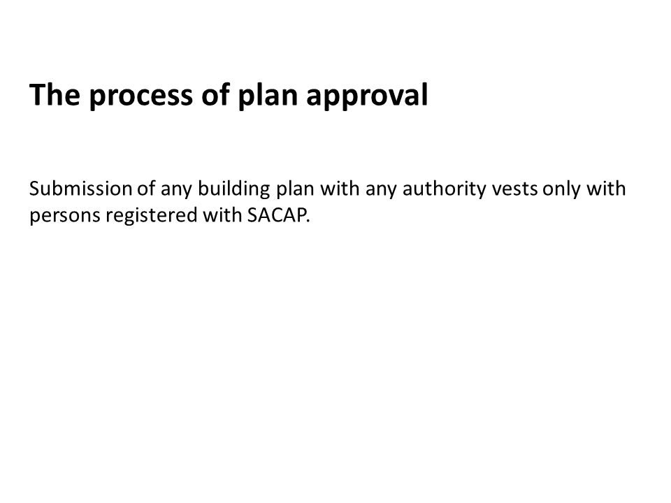 The process of plan approval Submission of any building plan with any authority vests only with persons registered with SACAP.