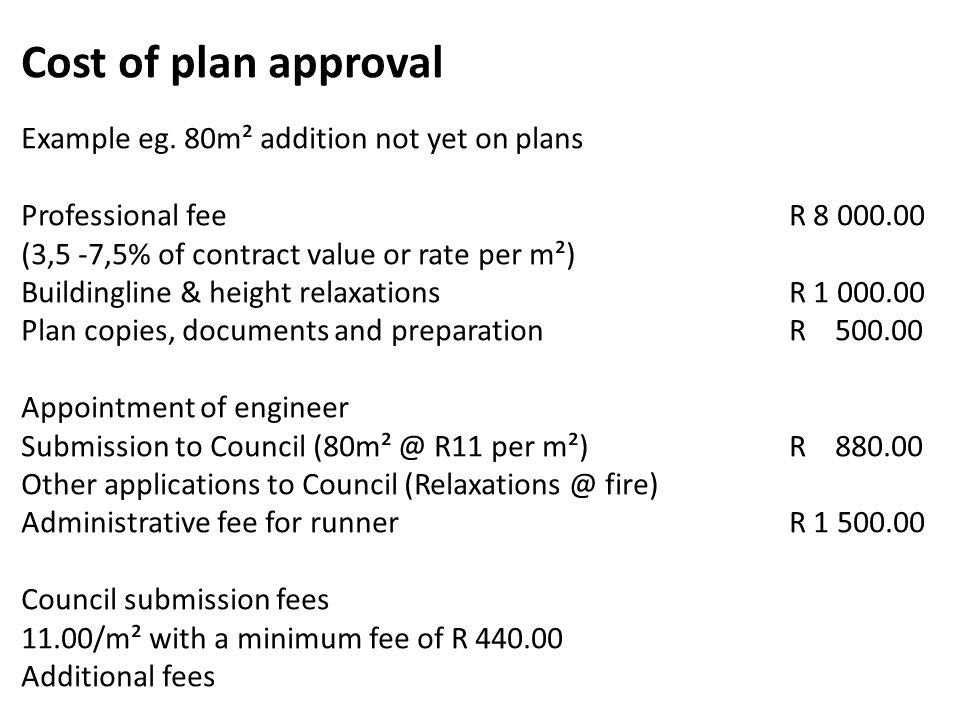 Cost of plan approval Example eg. 80m² addition not yet on plans Professional fee R 8 000.00 (3,5 -7,5% of contract value or rate per m²) Buildingline