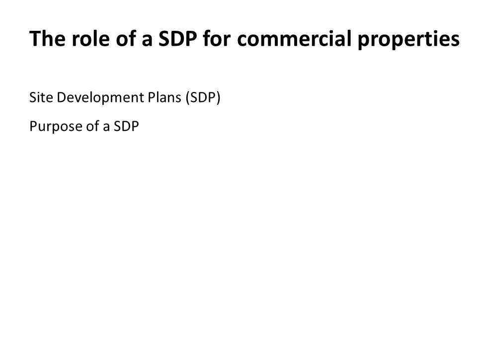 The role of a SDP for commercial properties Site Development Plans (SDP) Purpose of a SDP