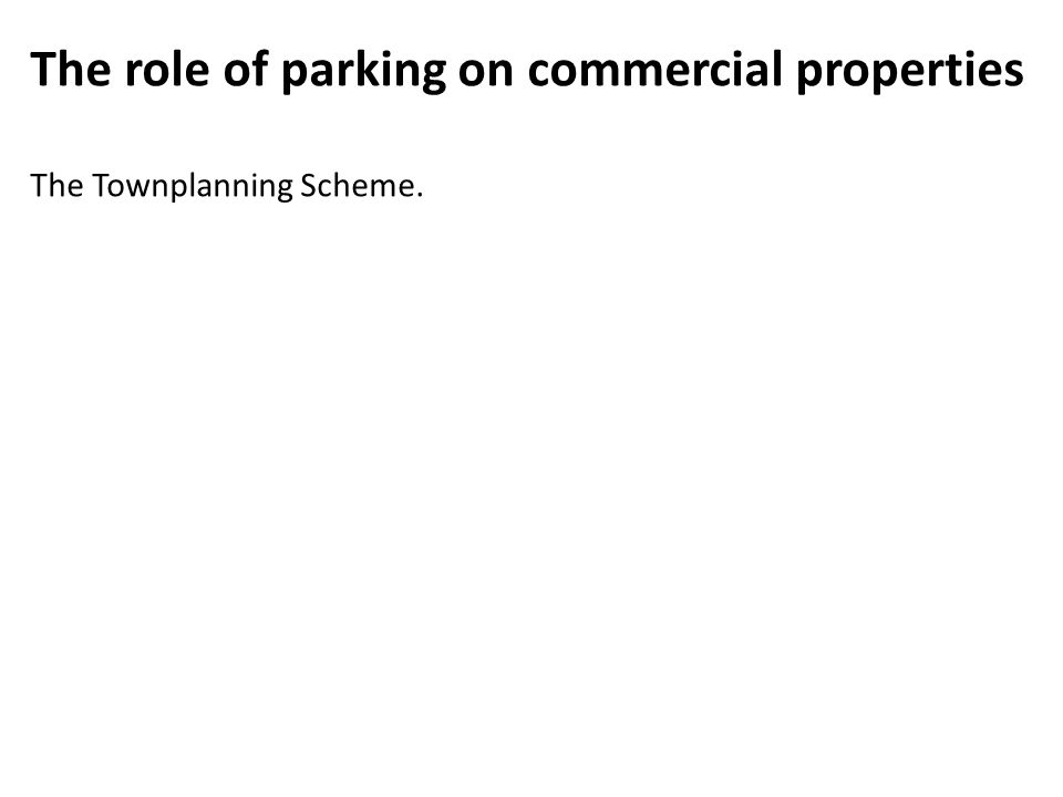 The role of parking on commercial properties The Townplanning Scheme.