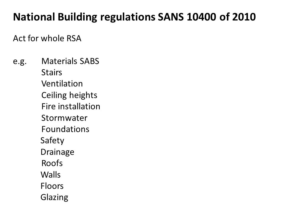 National Building regulations SANS 10400 of 2010 Act for whole RSA e.g.Materials SABS Stairs Ventilation Ceiling heights Fire installation Stormwater