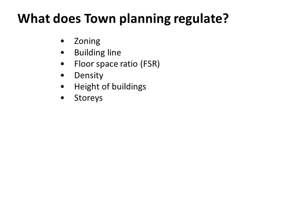 What does Town planning regulate? Zoning Building line Floor space ratio (FSR) Density Height of buildings Storeys