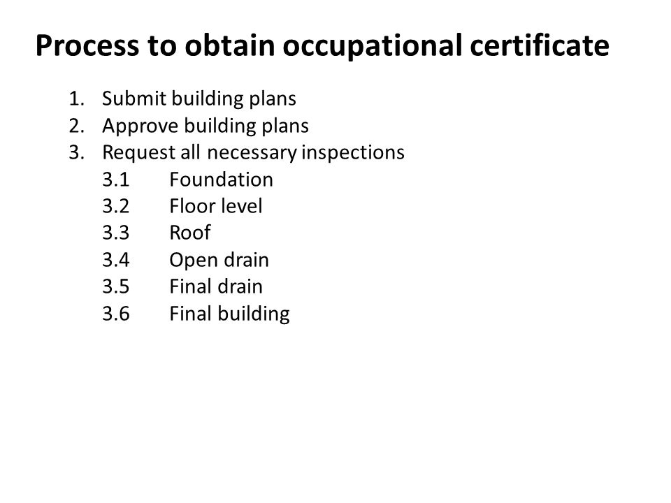 Process to obtain occupational certificate 1.Submit building plans 2.Approve building plans 3.Request all necessary inspections 3.1Foundation 3.2Floor