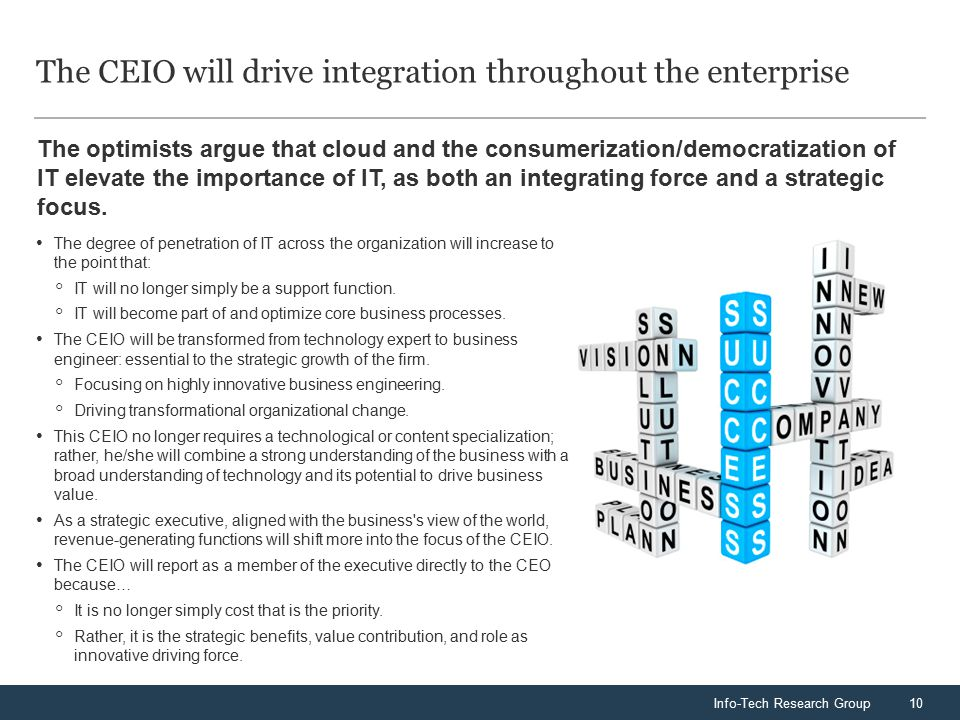 Info-Tech Research Group10 The optimists argue that cloud and the consumerization/democratization of IT elevate the importance of IT, as both an integ