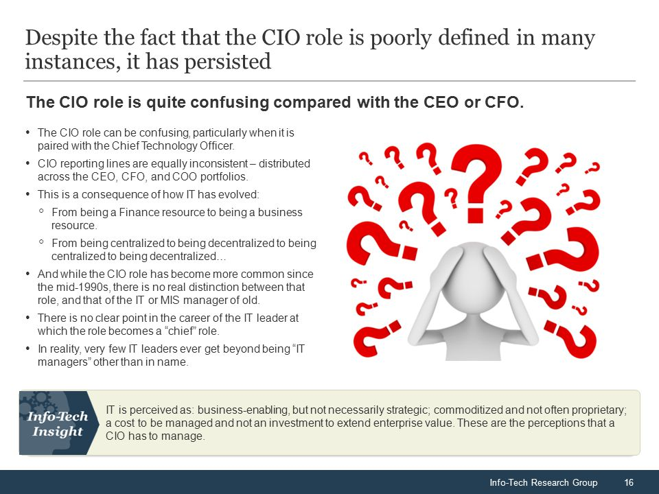 Info-Tech Research Group16 The CIO role is quite confusing compared with the CEO or CFO. Despite the fact that the CIO role is poorly defined in many