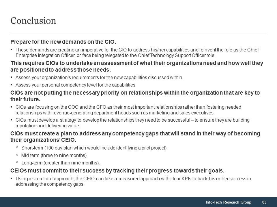 Info-Tech Research Group83 Conclusion Prepare for the new demands on the CIO. These demands are creating an imperative for the CIO to address his/her