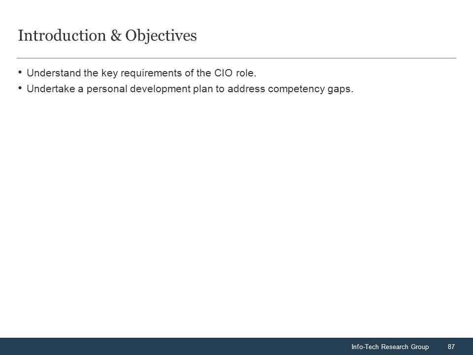 Info-Tech Research Group87 Introduction & Objectives Understand the key requirements of the CIO role.