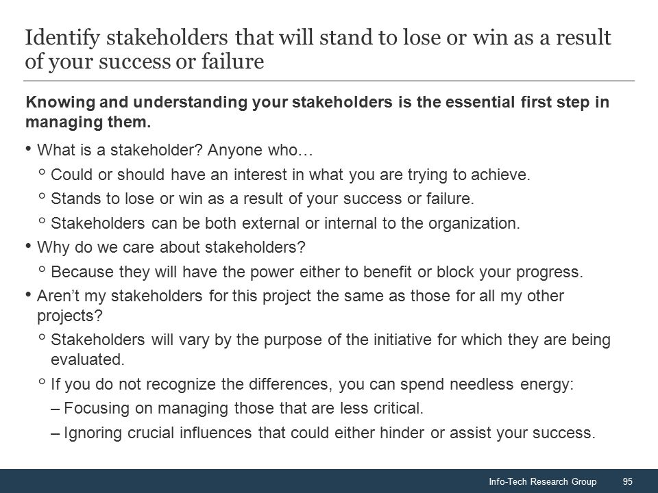 Info-Tech Research Group95 Knowing and understanding your stakeholders is the essential first step in managing them. Identify stakeholders that will s