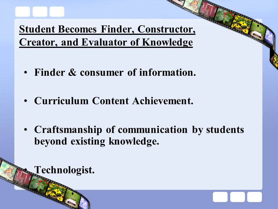 Student Becomes Finder, Constructor, Creator, and Evaluator of Knowledge Finder & consumer of information.