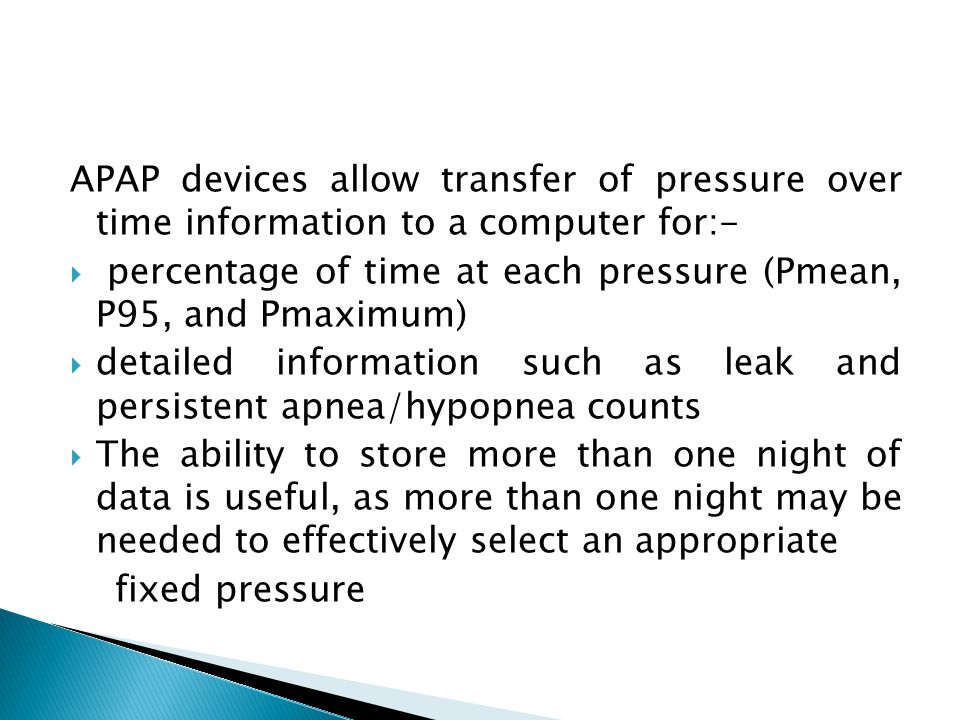 APAP devices allow transfer of pressure over time information to a computer for:-  percentage of time at each pressure (Pmean, P95, and Pmaximum)  d