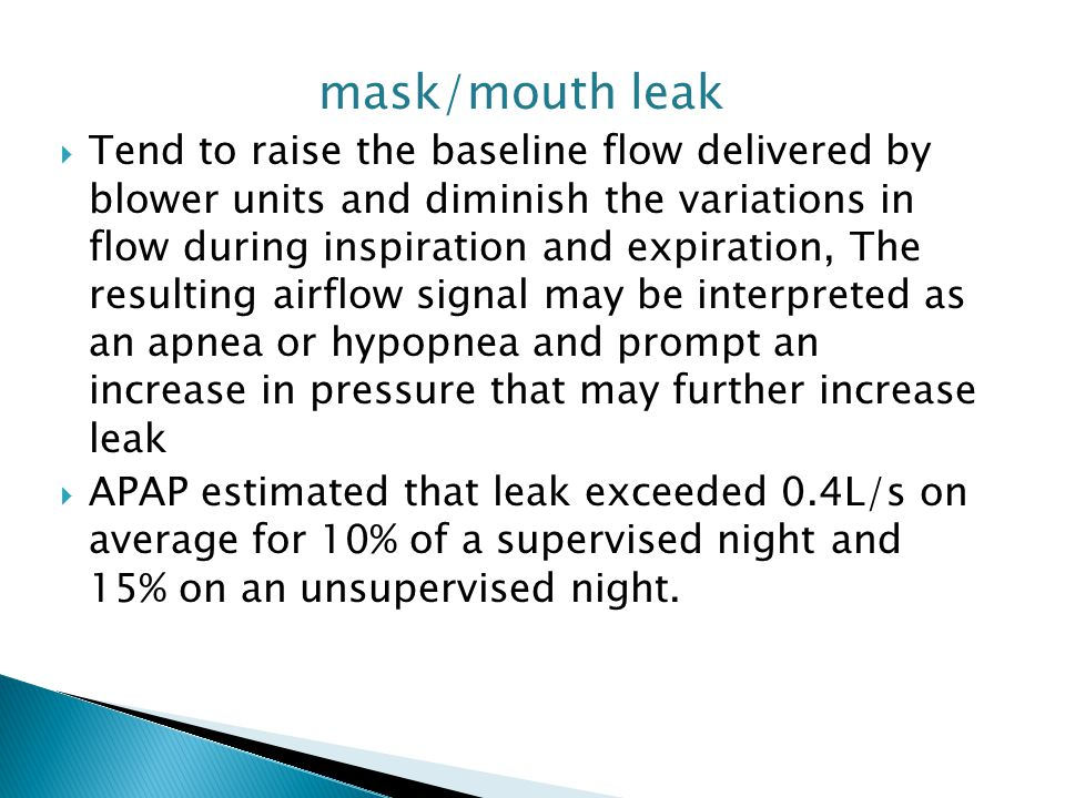 mask/mouth leak  Tend to raise the baseline flow delivered by blower units and diminish the variations in flow during inspiration and expiration, The resulting airflow signal may be interpreted as an apnea or hypopnea and prompt an increase in pressure that may further increase leak  APAP estimated that leak exceeded 0.4L/s on average for 10% of a supervised night and 15% on an unsupervised night.