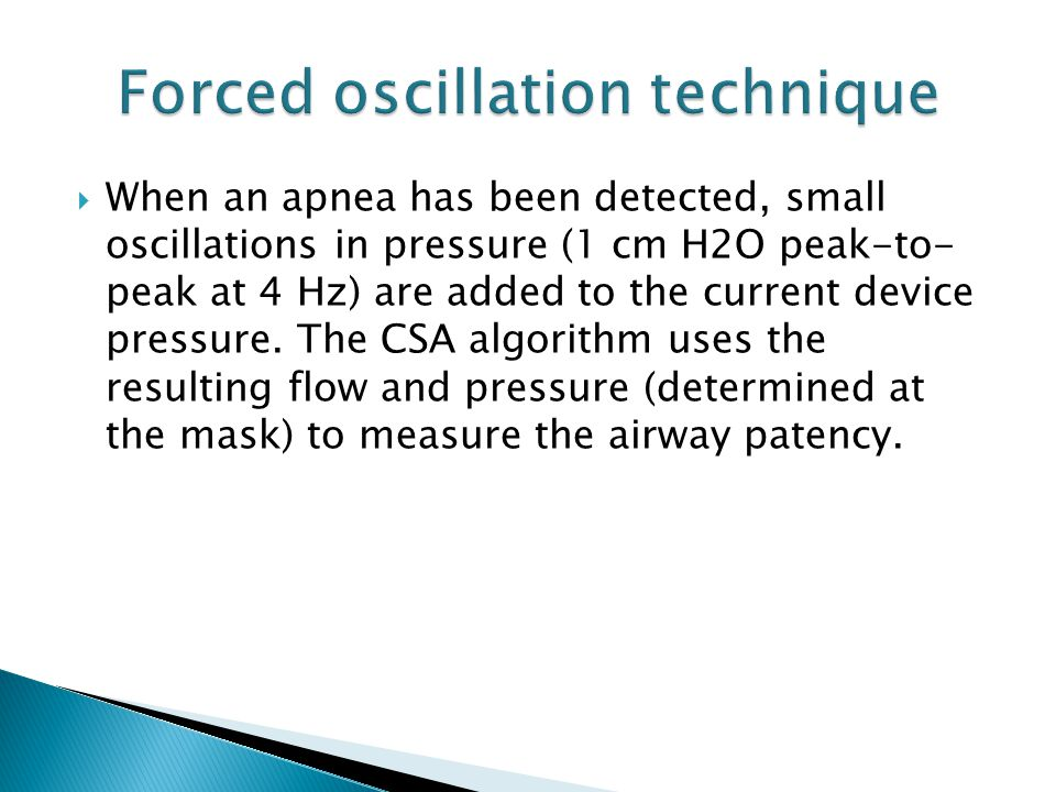  When an apnea has been detected, small oscillations in pressure (1 cm H2O peak-to- peak at 4 Hz) are added to the current device pressure. The CSA a